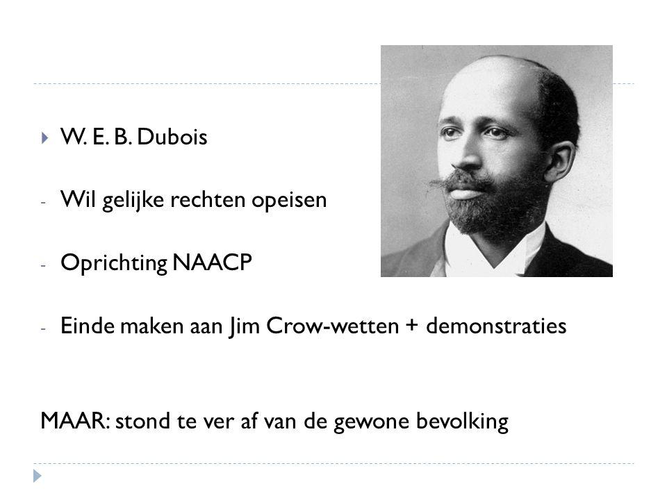  W. E. B. Dubois - Wil gelijke rechten opeisen - Oprichting NAACP - Einde maken aan Jim Crow-wetten + demonstraties MAAR: stond te ver af van de gewo