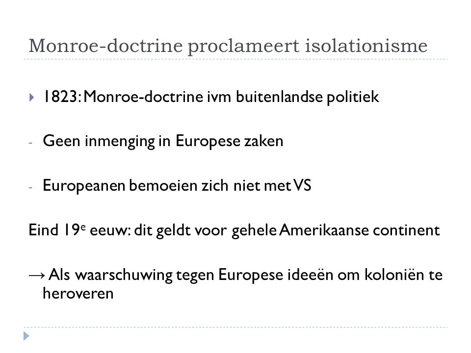 Monroe-doctrine proclameert isolationisme  1823: Monroe-doctrine ivm buitenlandse politiek - Geen inmenging in Europese zaken - Europeanen bemoeien z