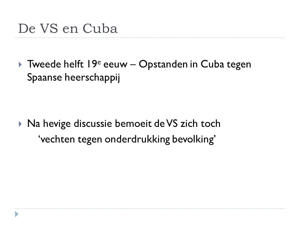 De VS en Cuba  Tweede helft 19 e eeuw – Opstanden in Cuba tegen Spaanse heerschappij  Na hevige discussie bemoeit de VS zich toch 'vechten tegen onderdrukking bevolking'