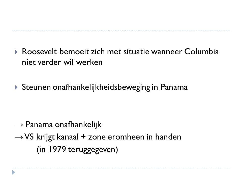  Roosevelt bemoeit zich met situatie wanneer Columbia niet verder wil werken  Steunen onafhankelijkheidsbeweging in Panama → Panama onafhankelijk → VS krijgt kanaal + zone eromheen in handen (in 1979 teruggegeven)