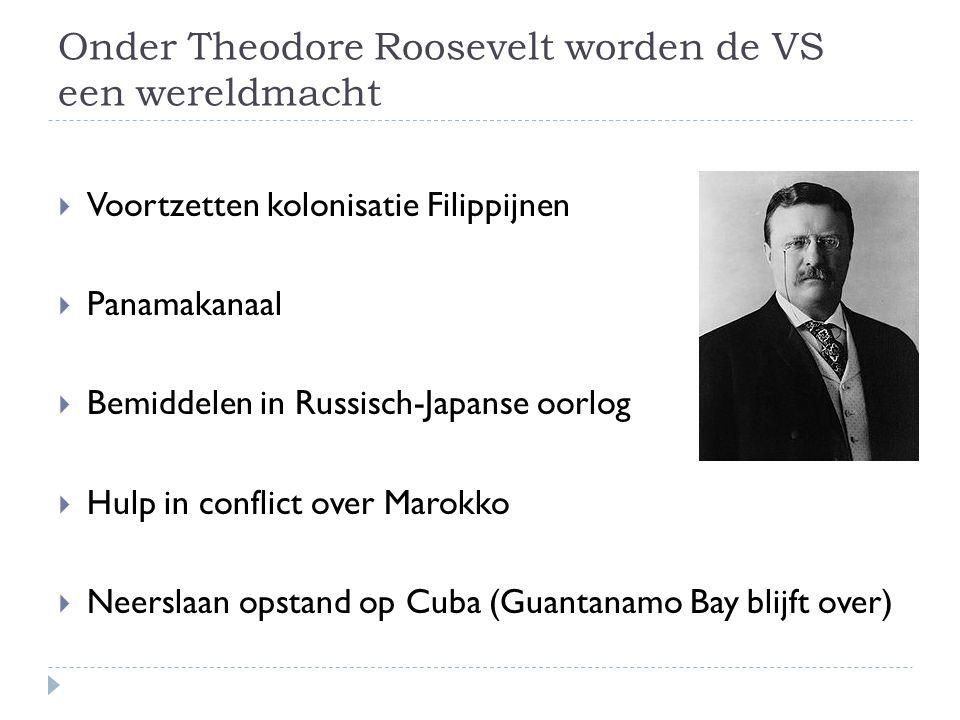 Onder Theodore Roosevelt worden de VS een wereldmacht  Voortzetten kolonisatie Filippijnen  Panamakanaal  Bemiddelen in Russisch-Japanse oorlog  Hulp in conflict over Marokko  Neerslaan opstand op Cuba (Guantanamo Bay blijft over)