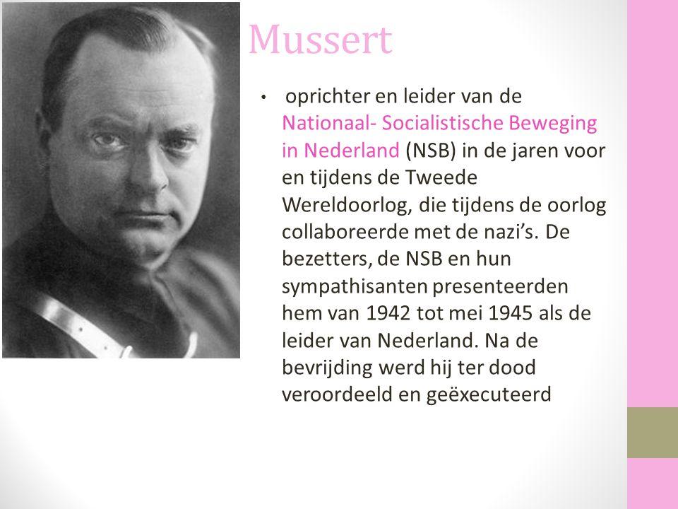 Mussert oprichter en leider van de Nationaal- Socialistische Beweging in Nederland (NSB) in de jaren voor en tijdens de Tweede Wereldoorlog, die tijde