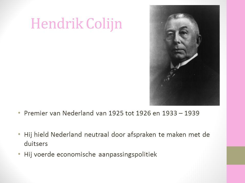 Hendrik Colijn Premier van Nederland van 1925 tot 1926 en 1933 – 1939 Hij hield Nederland neutraal door afspraken te maken met de duitsers Hij voerde
