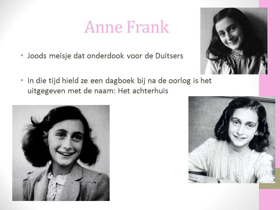 Anne Frank Joods meisje dat onderdook voor de Duitsers In die tijd hield ze een dagboek bij na de oorlog is het uitgegeven met de naam: Het achterhuis