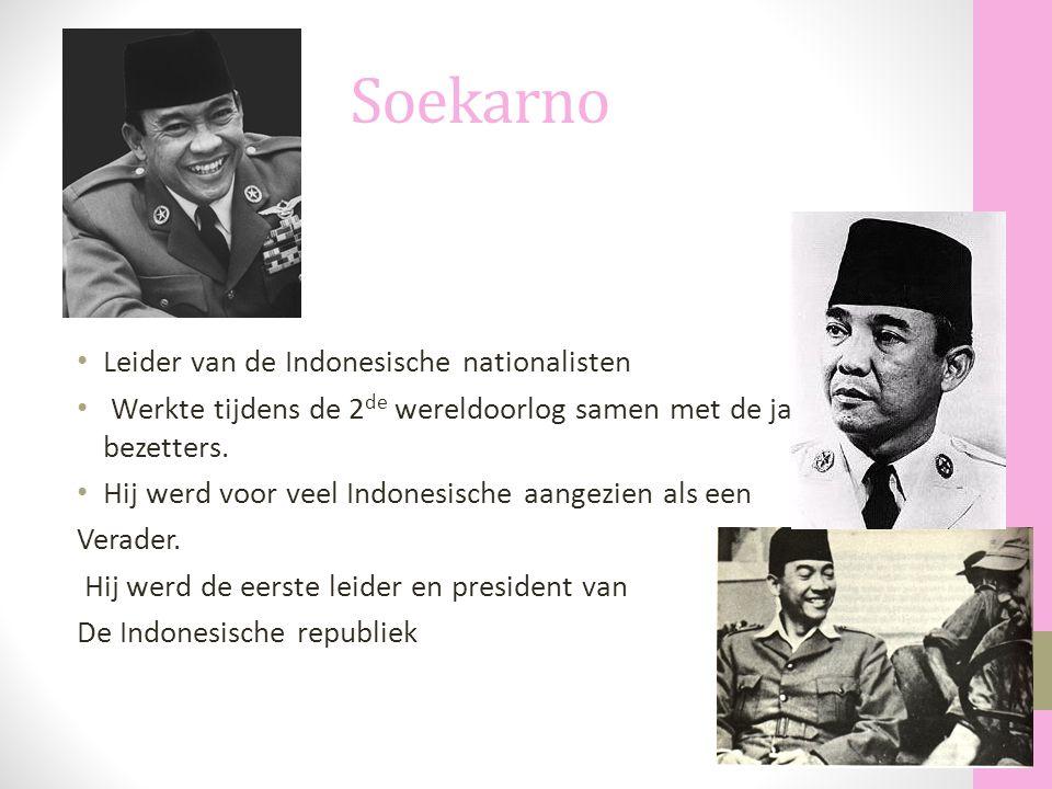 Soekarno Leider van de Indonesische nationalisten Werkte tijdens de 2 de wereldoorlog samen met de japanse bezetters. Hij werd voor veel Indonesische