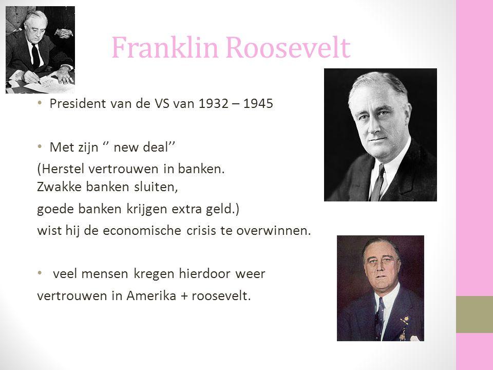 Franklin Roosevelt President van de VS van 1932 – 1945 Met zijn '' new deal'' (Herstel vertrouwen in banken. Zwakke banken sluiten, goede banken krijg