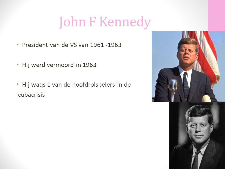 John F Kennedy President van de VS van 1961 -1963 Hij werd vermoord in 1963 Hij waqs 1 van de hoofdrolspelers in de cubacrisis