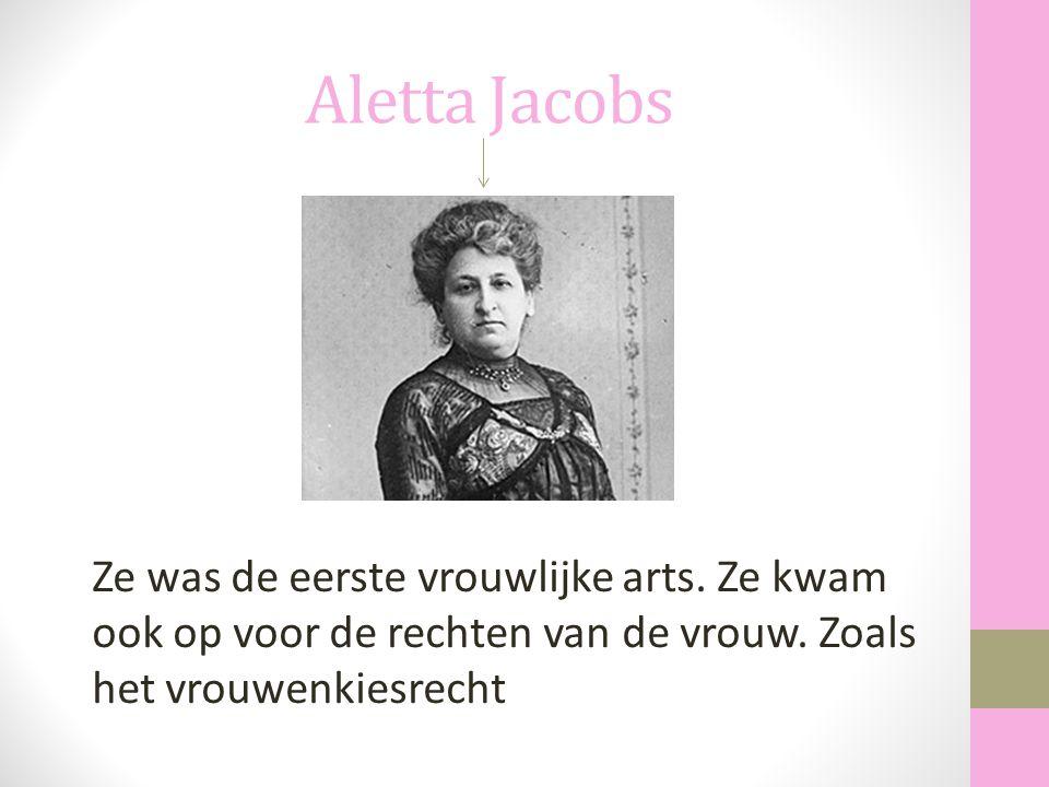 Aletta Jacobs Ze was de eerste vrouwlijke arts. Ze kwam ook op voor de rechten van de vrouw. Zoals het vrouwenkiesrecht