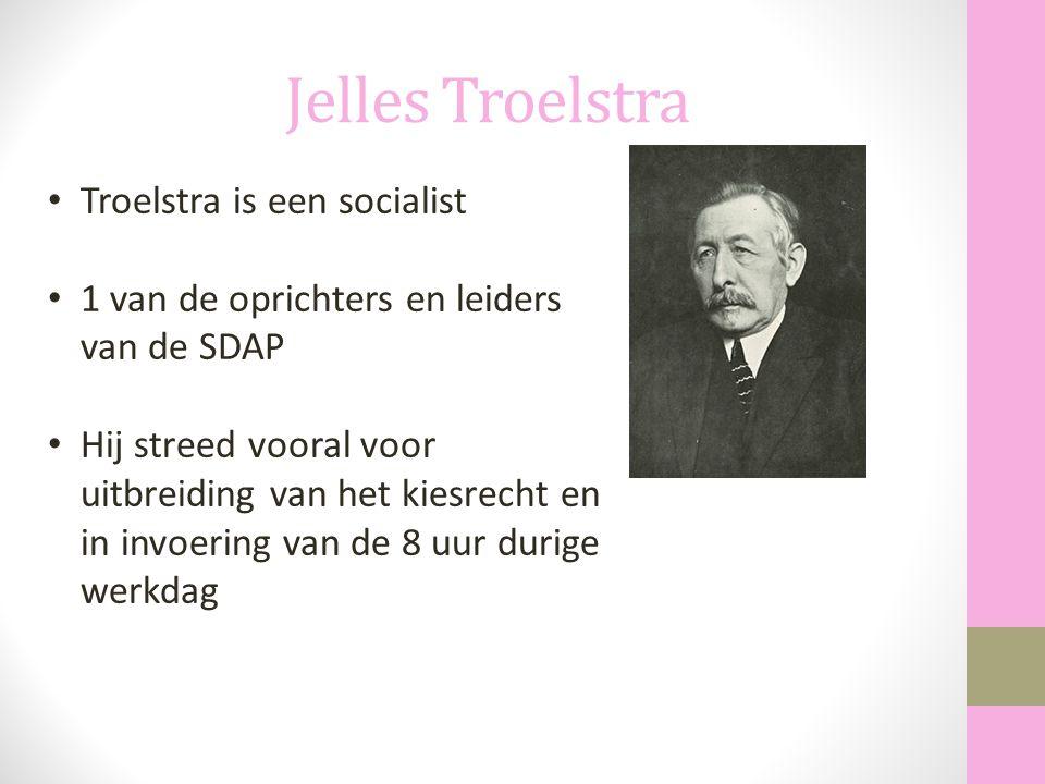 Jelles Troelstra Troelstra is een socialist 1 van de oprichters en leiders van de SDAP Hij streed vooral voor uitbreiding van het kiesrecht en in invo