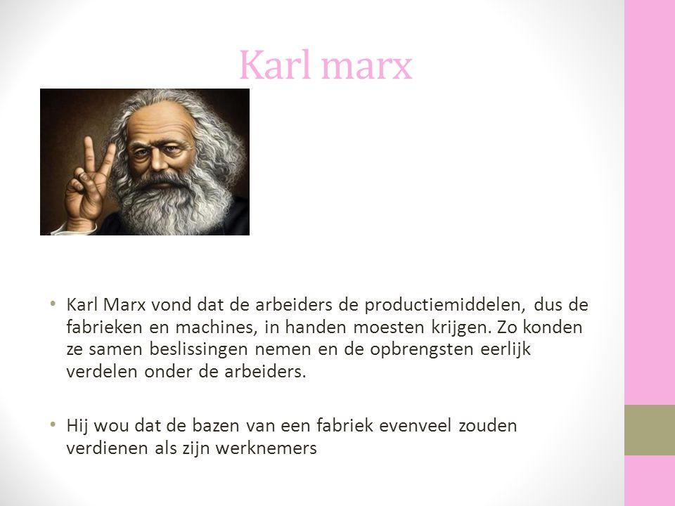 Karl marx Karl Marx vond dat de arbeiders de productiemiddelen, dus de fabrieken en machines, in handen moesten krijgen. Zo konden ze samen beslissing