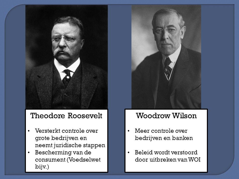Theodore Roosevelt Versterkt controle over grote bedrijven en neemt juridische stappen Bescherming van de consument (Voedselwet bijv.) Woodrow Wilson Meer controle over bedrijven en banken Beleid wordt verstoord door uitbreken van WOI
