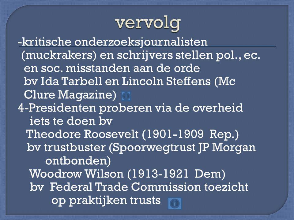 -kritische onderzoeksjournalisten (muckrakers) en schrijvers stellen pol., ec. en soc. misstanden aan de orde bv Ida Tarbell en Lincoln Steffens (Mc C