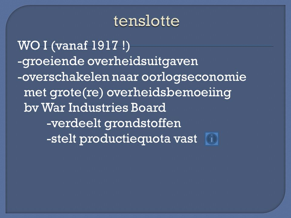 WO I (vanaf 1917 !) -groeiende overheidsuitgaven -overschakelen naar oorlogseconomie met grote(re) overheidsbemoeiing bv War Industries Board -verdeelt grondstoffen -stelt productiequota vast