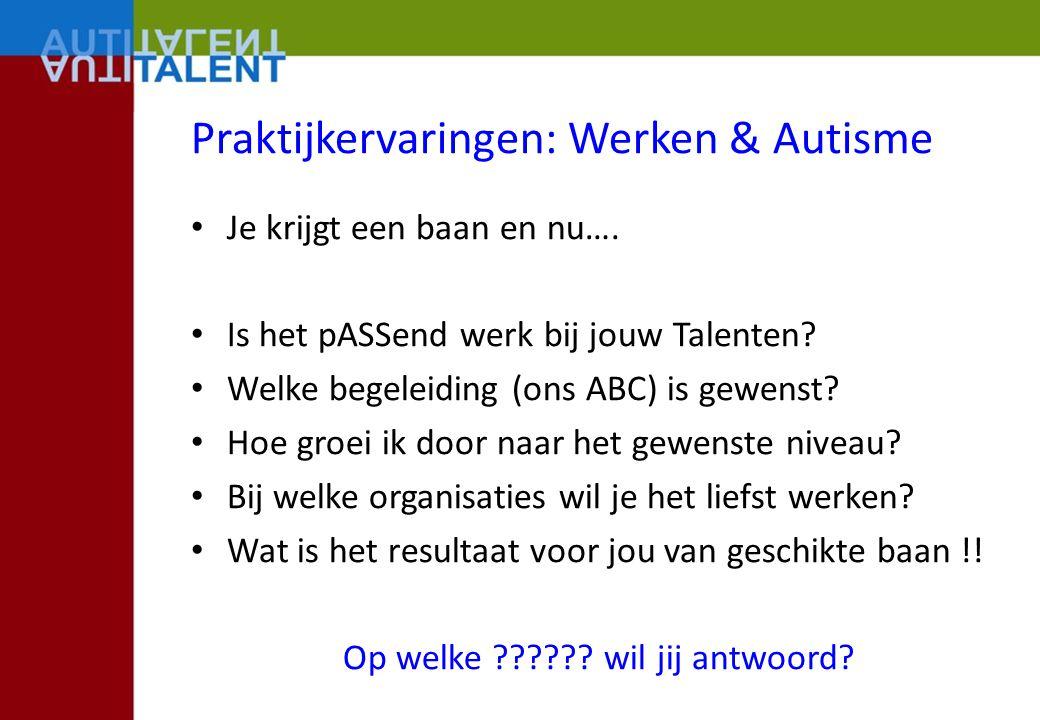 Praktijkervaringen: Werken & Autisme Je krijgt een baan en nu…. Is het pASSend werk bij jouw Talenten? Welke begeleiding (ons ABC) is gewenst? Hoe gro