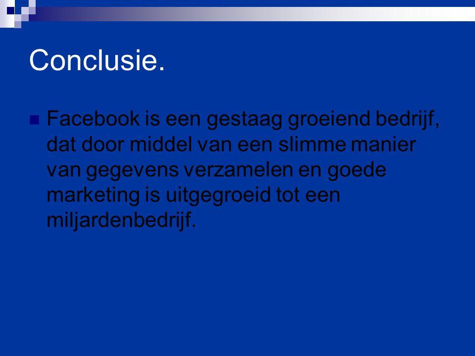 Conclusie. Facebook is een gestaag groeiend bedrijf, dat door middel van een slimme manier van gegevens verzamelen en goede marketing is uitgegroeid t