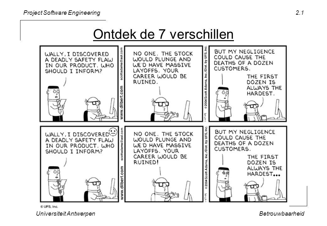 Project Software Engineering Universiteit AntwerpenBetrouwbaarheid 2.32 Bestand: TicTacToe.h char getMark(char col, char row); //REQUIRE(( a <= col) && (col <= c ), col must be between a and c ); //REQUIRE(( 1 <= row) && (row <= 3 ), row must be between 1 and 3 ); //ENSURE(( X == result) || ( O == result) || ( == result), // getMark returns X , O or ); KOPIEER CONTRACTEN IN.h file deel van de klasse-interface ⇒ CONTRACT met de buitenwereld (soms automatisch gegenereerd ⇒ steeds synchroon met de code)