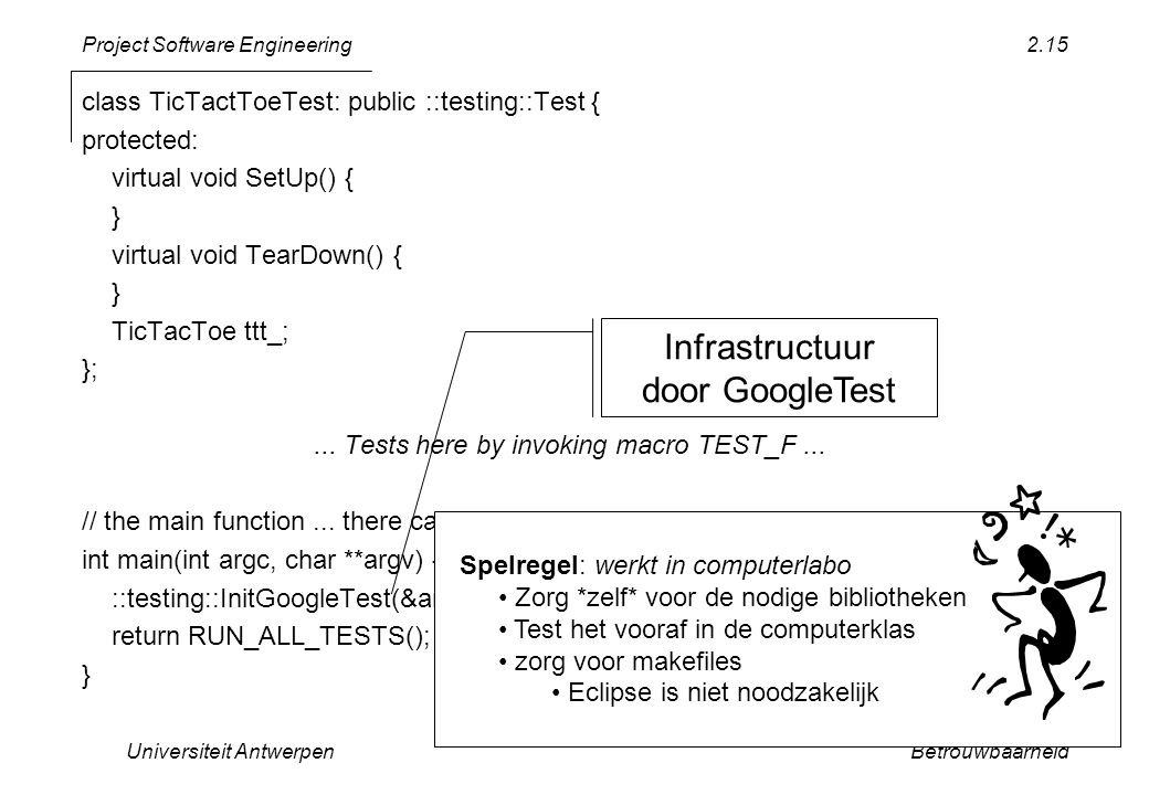 Project Software Engineering Universiteit AntwerpenBetrouwbaarheid 2.15 class TicTactToeTest: public ::testing::Test { protected: virtual void SetUp() { } virtual void TearDown() { } TicTacToe ttt_; };...