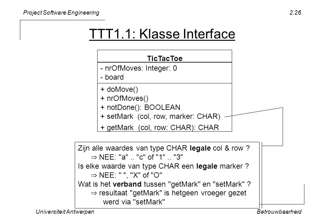 Project Software Engineering Universiteit AntwerpenBetrouwbaarheid 2.26 TTT1.1: Klasse Interface TicTacToe - nrOfMoves: Integer: 0 - board + doMove() + nrOfMoves() + notDone(): BOOLEAN + setMark (col, row, marker: CHAR) + getMark (col, row: CHAR): CHAR Zijn alle waardes van type CHAR legale col & row .
