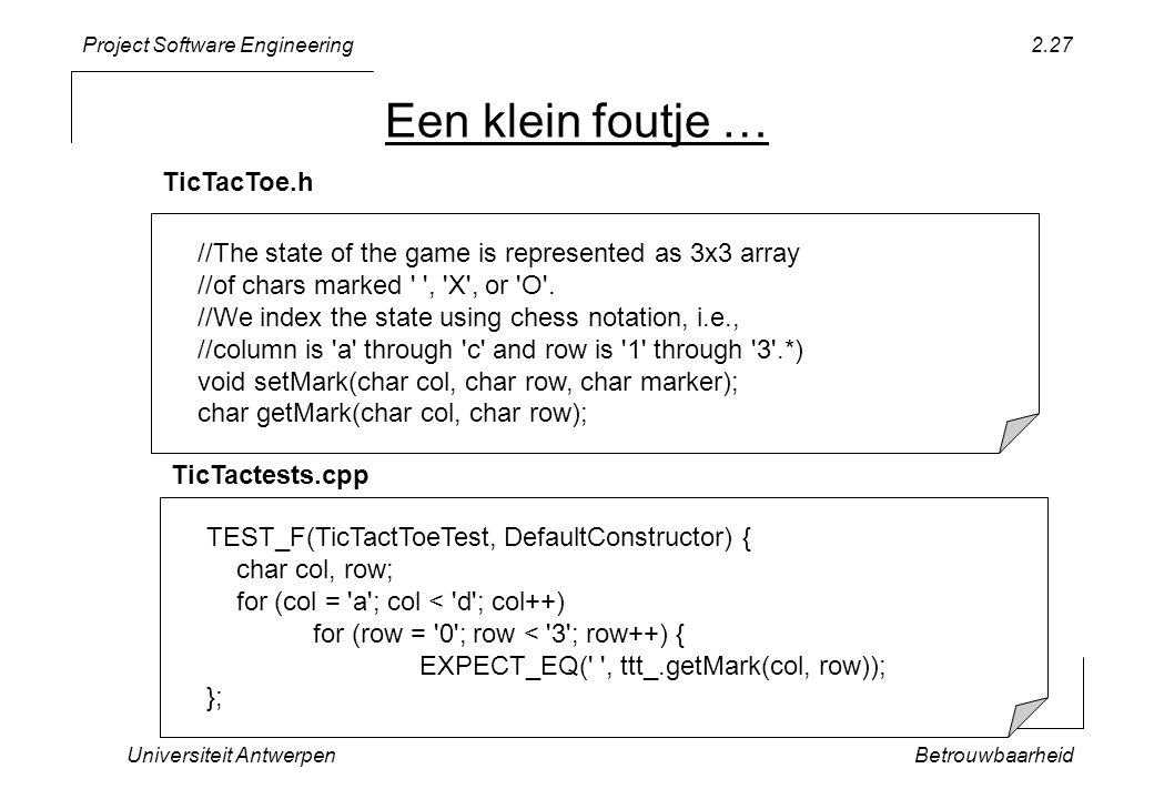 Project Software Engineering Een klein foutje … Universiteit AntwerpenBetrouwbaarheid 2.27 //The state of the game is represented as 3x3 array //of chars marked , X , or O .