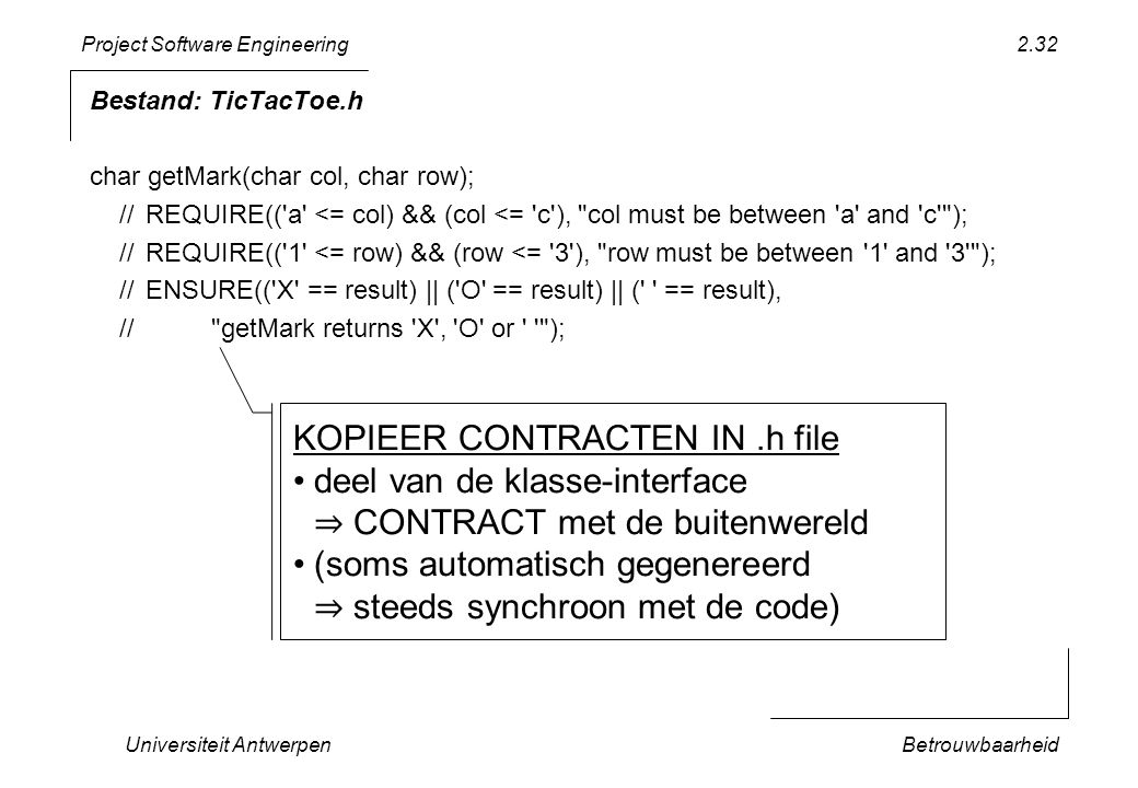 Project Software Engineering Universiteit AntwerpenBetrouwbaarheid 2.32 Bestand: TicTacToe.h char getMark(char col, char row); //REQUIRE(( a <= col) && (col <= c ), col must be between a and c ); //REQUIRE(( 1 <= row) && (row <= 3 ), row must be between 1 and 3 ); //ENSURE(( X == result) || ( O == result) || ( == result), // getMark returns X , O or ); KOPIEER CONTRACTEN IN.h file deel van de klasse-interface ⇒ CONTRACT met de buitenwereld (soms automatisch gegenereerd ⇒ steeds synchroon met de code)