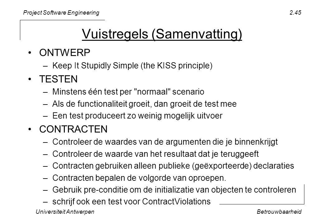 Project Software Engineering Universiteit AntwerpenBetrouwbaarheid 2.45 Vuistregels (Samenvatting) ONTWERP –Keep It Stupidly Simple (the KISS principle) TESTEN –Minstens één test per normaal scenario –Als de functionaliteit groeit, dan groeit de test mee –Een test produceert zo weinig mogelijk uitvoer CONTRACTEN –Controleer de waardes van de argumenten die je binnenkrijgt –Controleer de waarde van het resultaat dat je teruggeeft –Contracten gebruiken alleen publieke (geëxporteerde) declaraties –Contracten bepalen de volgorde van oproepen.