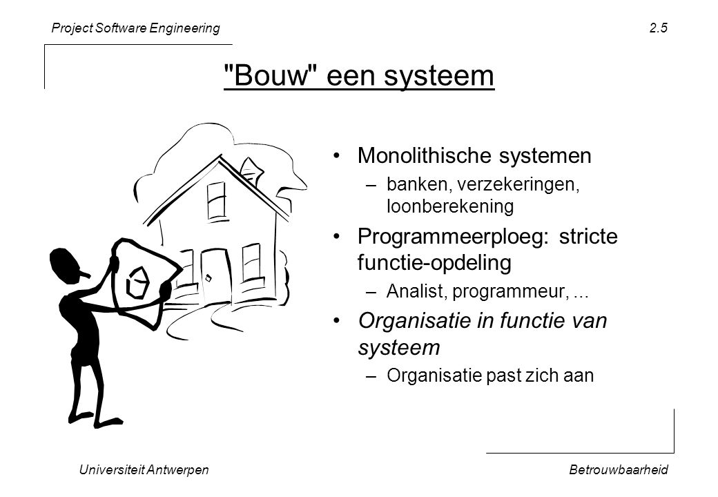 Project Software Engineering Universiteit AntwerpenBetrouwbaarheid 2.5 Bouw een systeem Monolithische systemen –banken, verzekeringen, loonberekening Programmeerploeg: stricte functie-opdeling –Analist, programmeur,...