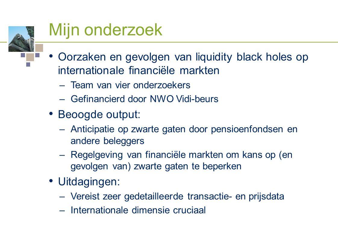 Mijn onderzoek Oorzaken en gevolgen van liquidity black holes op internationale financiële markten –Team van vier onderzoekers –Gefinancierd door NWO Vidi-beurs Beoogde output: –Anticipatie op zwarte gaten door pensioenfondsen en andere beleggers –Regelgeving van financiële markten om kans op (en gevolgen van) zwarte gaten te beperken Uitdagingen: –Vereist zeer gedetailleerde transactie- en prijsdata –Internationale dimensie cruciaal