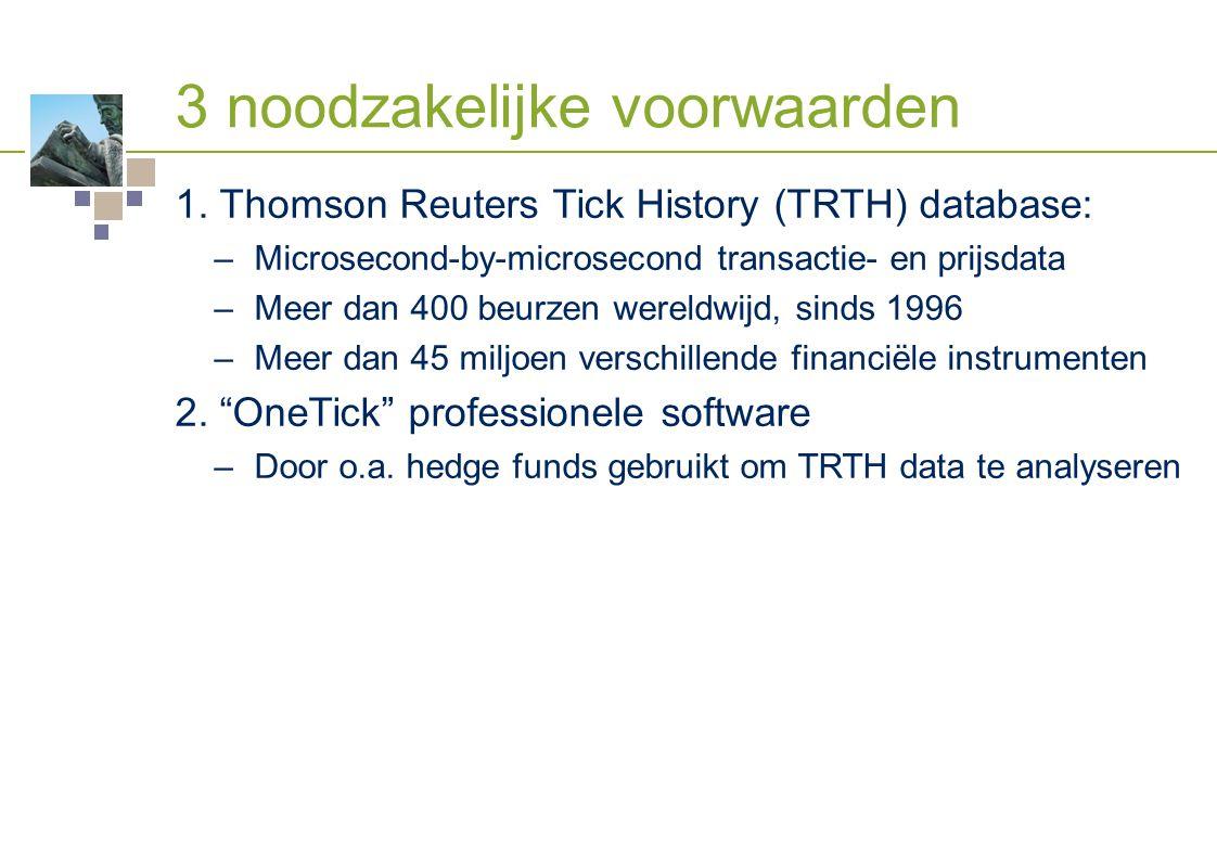 3 noodzakelijke voorwaarden 1. Thomson Reuters Tick History (TRTH) database: –Microsecond-by-microsecond transactie- en prijsdata –Meer dan 400 beurze