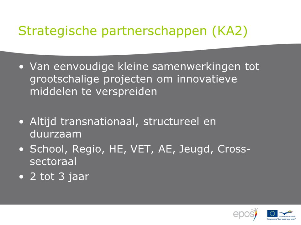 Strategische partnerschappen (KA2) Van eenvoudige kleine samenwerkingen tot grootschalige projecten om innovatieve middelen te verspreiden Altijd transnationaal, structureel en duurzaam School, Regio, HE, VET, AE, Jeugd, Cross- sectoraal 2 tot 3 jaar