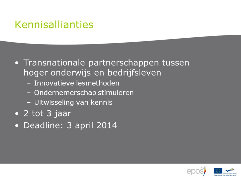 Kennisallianties Transnationale partnerschappen tussen hoger onderwijs en bedrijfsleven –Innovatieve lesmethoden –Ondernemerschap stimuleren –Uitwisseling van kennis 2 tot 3 jaar Deadline: 3 april 2014