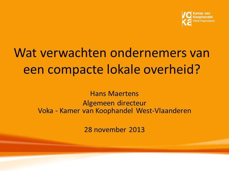 Wat verwachten ondernemers van een compacte lokale overheid? Hans Maertens Algemeen directeur Voka - Kamer van Koophandel West-Vlaanderen 28 november