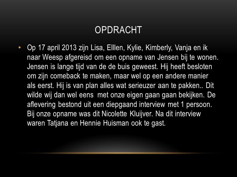 OPDRACHT Op 17 april 2013 zijn Lisa, Elllen, Kylie, Kimberly, Vanja en ik naar Weesp afgereisd om een opname van Jensen bij te wonen.