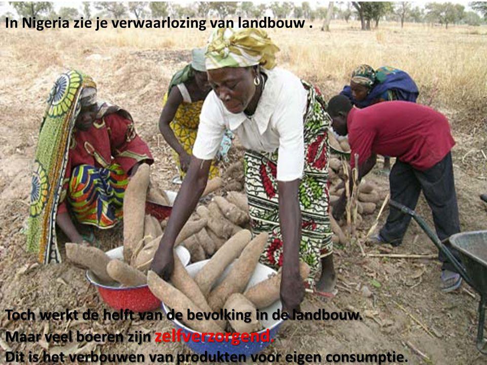 In Nigeria zie je verwaarlozing van landbouw. Toch werkt de helft van de bevolking in de landbouw. Maar veel boeren zijn zelfverzorgend. Dit is het ve