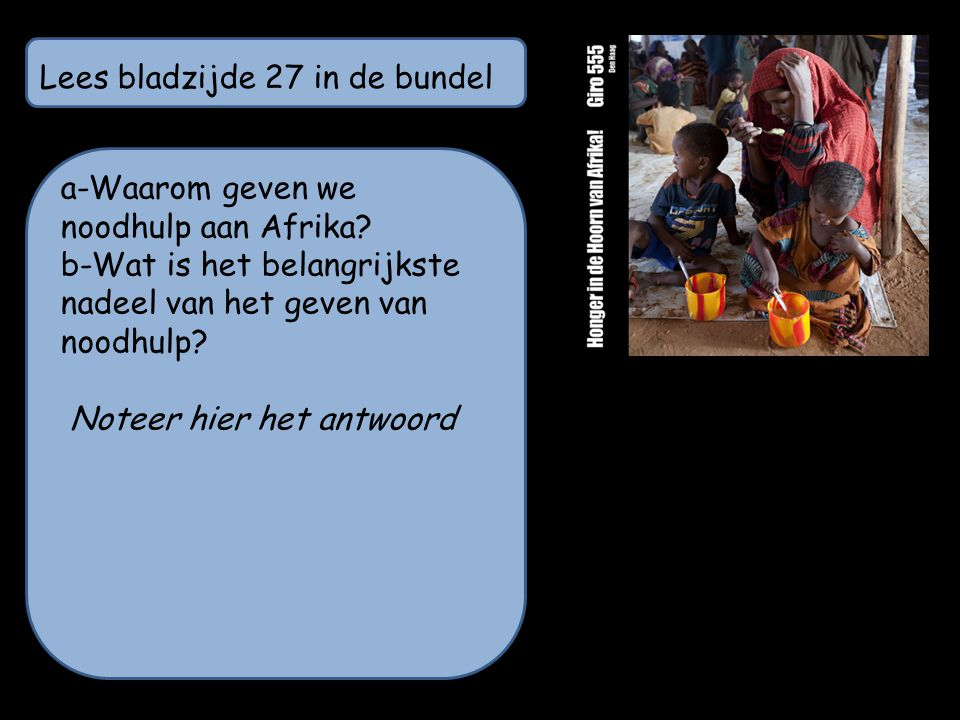 Lees bladzijde 27 in de bundel a-Waarom geven we noodhulp aan Afrika? b-Wat is het belangrijkste nadeel van het geven van noodhulp? Noteer hier het an