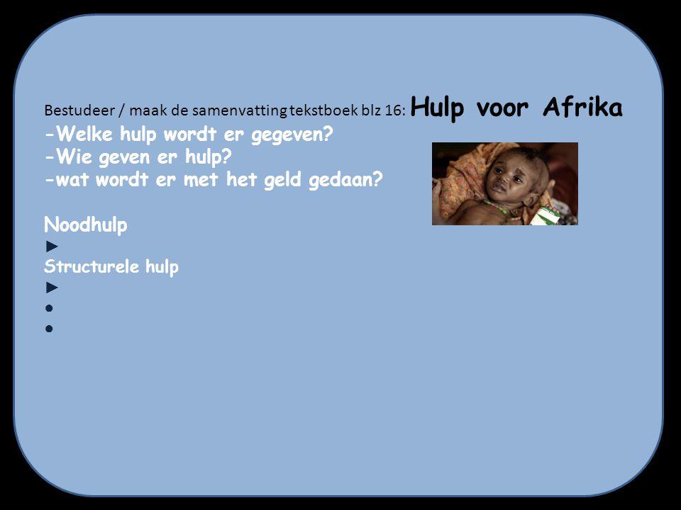 Bestudeer / maak de samenvatting tekstboek blz 16: Hulp voor Afrika -Welke hulp wordt er gegeven? -Wie geven er hulp? -wat wordt er met het geld gedaa