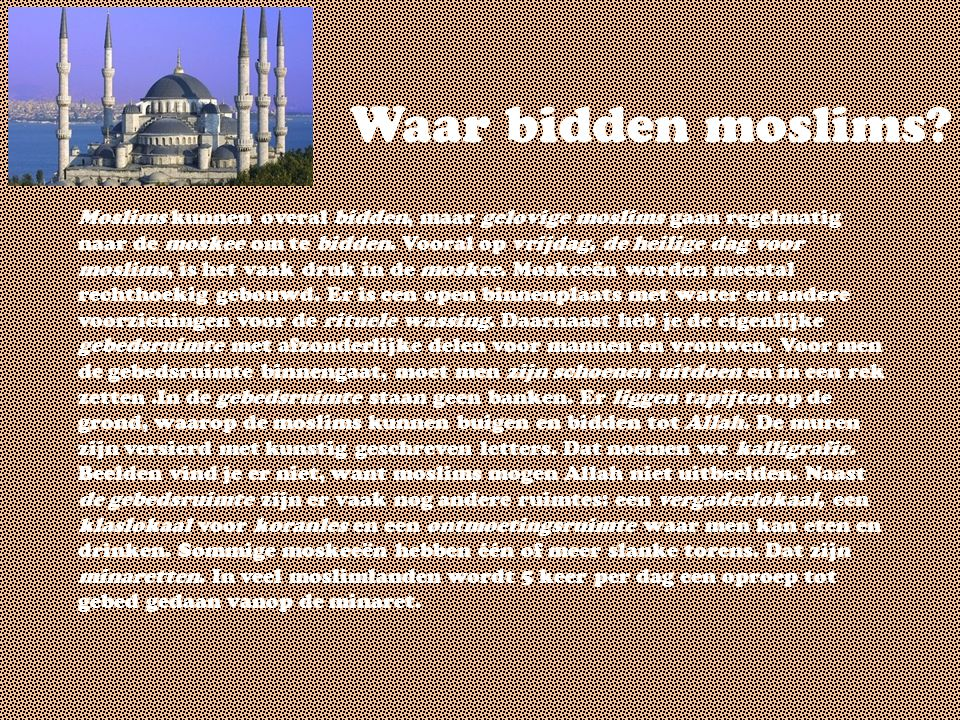 Waar bidden moslims? Moslims kunnen overal bidden, maar gelovige moslims gaan regelmatig naar de moskee om te bidden. Vooral op vrijdag, de heilige da