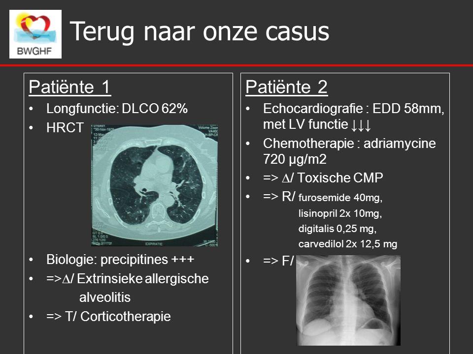 Terug naar onze casus Patiënte 1 Longfunctie: DLCO 62% HRCT Biologie: precipitines +++ =>  / Extrinsieke allergische alveolitis => T/ Corticotherapie Patiënte 2 Echocardiografie : EDD 58mm, met LV functie ↓↓↓ Chemotherapie : adriamycine 720 µg/m2 =>  / Toxische CMP => R/ furosemide 40mg, lisinopril 2x 10mg, digitalis 0,25 mg, carvedilol 2x 12,5 mg => F/