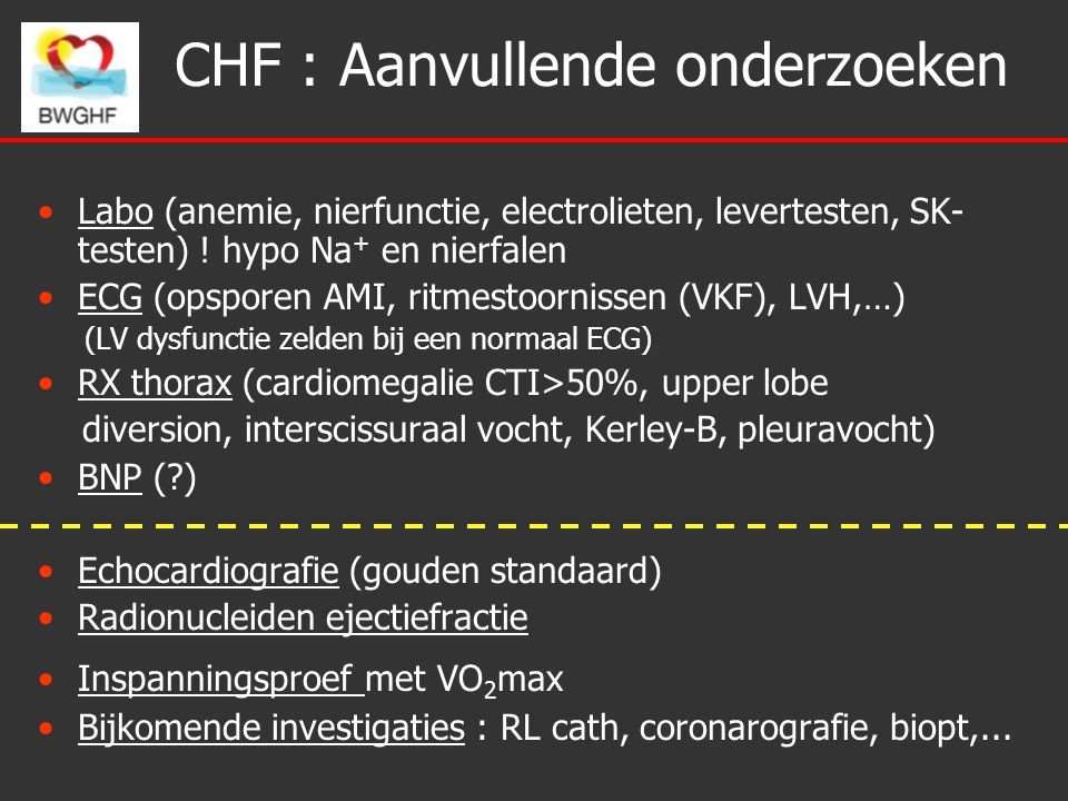 CHF : Aanvullende onderzoeken Labo (anemie, nierfunctie, electrolieten, levertesten, SK- testen) ! hypo Na + en nierfalen ECG (opsporen AMI, ritmestoo