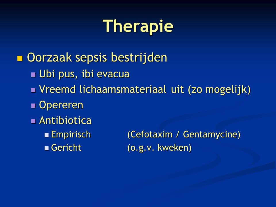 Therapie Oorzaak sepsis bestrijden Oorzaak sepsis bestrijden Ubi pus, ibi evacua Ubi pus, ibi evacua Vreemd lichaamsmateriaal uit (zo mogelijk) Vreemd