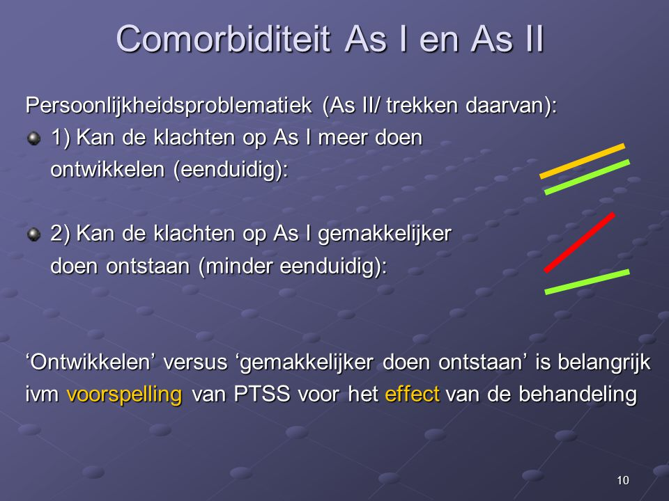 10 Comorbiditeit As I en As II Persoonlijkheidsproblematiek (As II/ trekken daarvan): 1) Kan de klachten op As I meer doen ontwikkelen (eenduidig): 2) Kan de klachten op As I gemakkelijker doen ontstaan (minder eenduidig): 'Ontwikkelen' versus 'gemakkelijker doen ontstaan' is belangrijk ivm voorspelling van PTSS voor het effect van de behandeling