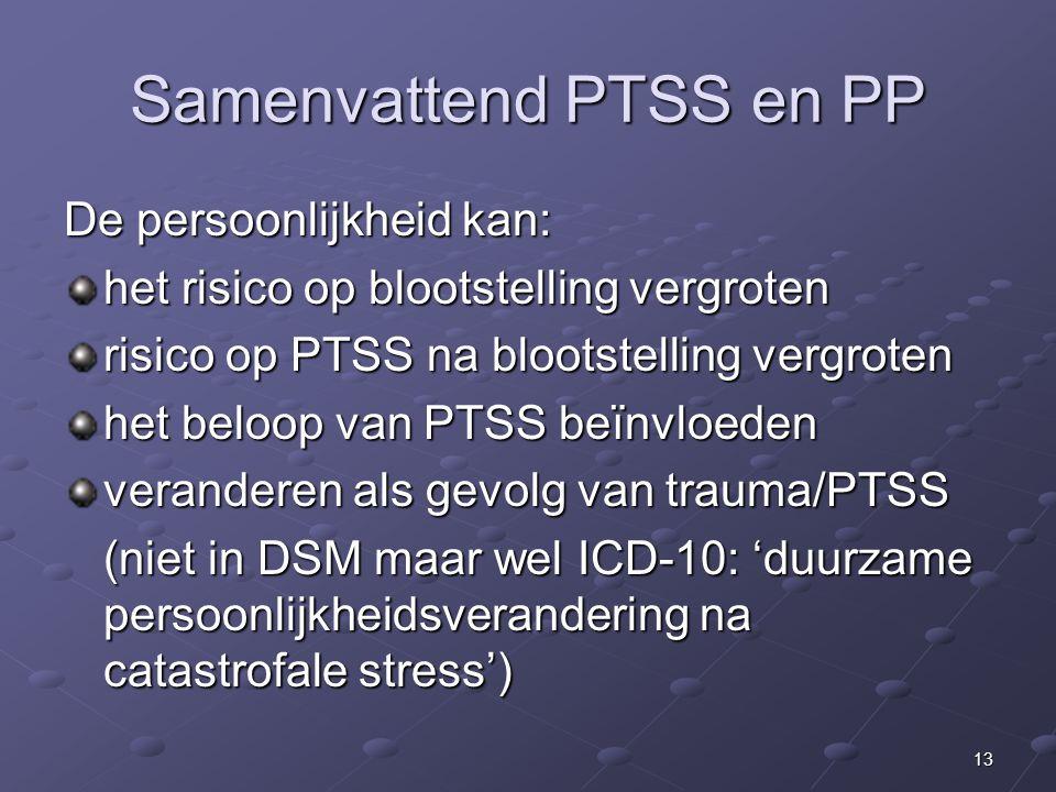 13 Samenvattend PTSS en PP De persoonlijkheid kan: het risico op blootstelling vergroten risico op PTSS na blootstelling vergroten het beloop van PTSS beïnvloeden veranderen als gevolg van trauma/PTSS (niet in DSM maar wel ICD-10: 'duurzame persoonlijkheidsverandering na catastrofale stress')
