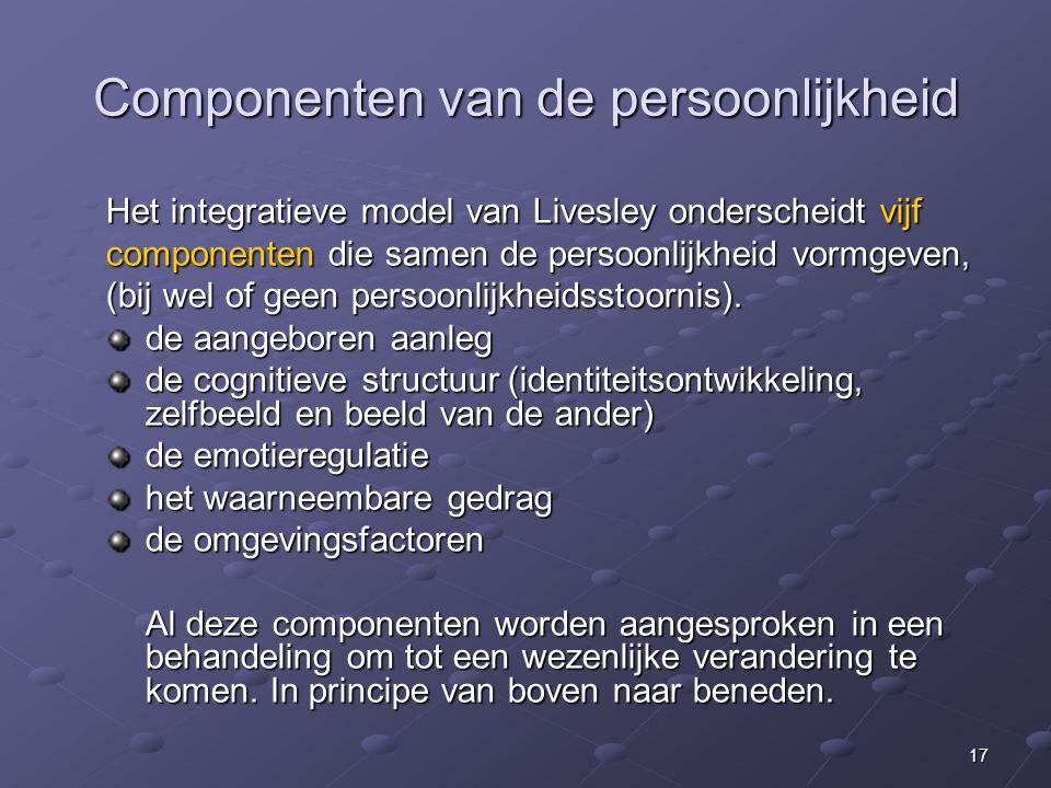17 Componenten van de persoonlijkheid Het integratieve model van Livesley onderscheidt vijf componenten die samen de persoonlijkheid vormgeven, (bij wel of geen persoonlijkheidsstoornis).