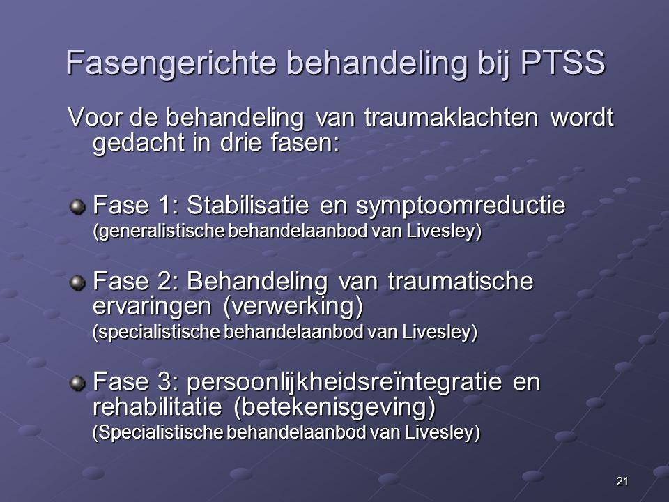 21 Fasengerichte behandeling bij PTSS Voor de behandeling van traumaklachten wordt gedacht in drie fasen: Fase 1: Stabilisatie en symptoomreductie (generalistische behandelaanbod van Livesley) (generalistische behandelaanbod van Livesley) Fase 2: Behandeling van traumatische ervaringen (verwerking) (specialistische behandelaanbod van Livesley) Fase 3: persoonlijkheidsreïntegratie en rehabilitatie (betekenisgeving) (Specialistische behandelaanbod van Livesley)