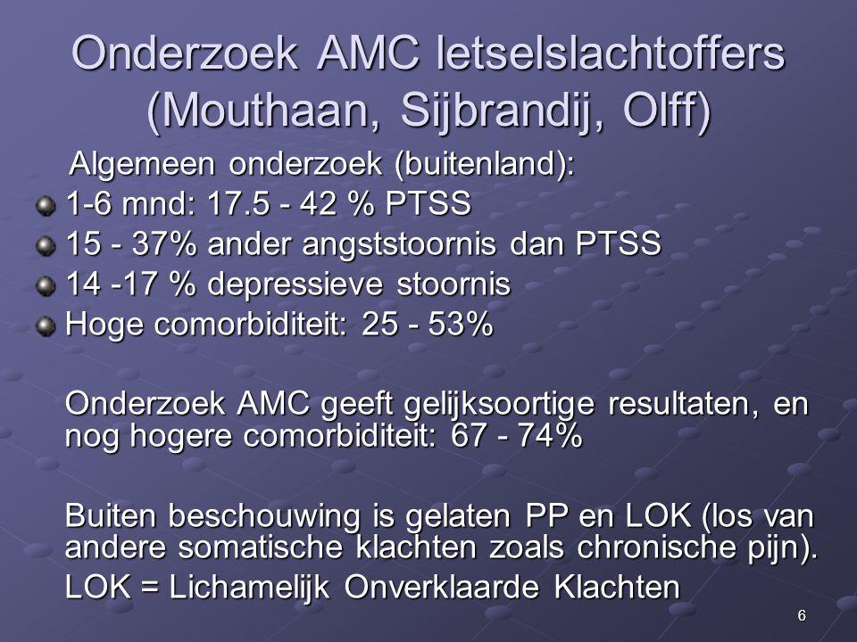 6 Onderzoek AMC letselslachtoffers (Mouthaan, Sijbrandij, Olff) Algemeen onderzoek (buitenland): Algemeen onderzoek (buitenland): 1-6 mnd: 17.5 - 42 % PTSS 15 - 37% ander angststoornis dan PTSS 14 -17 % depressieve stoornis Hoge comorbiditeit: 25 - 53% Onderzoek AMC geeft gelijksoortige resultaten, en nog hogere comorbiditeit: 67 - 74% Buiten beschouwing is gelaten PP en LOK (los van andere somatische klachten zoals chronische pijn).