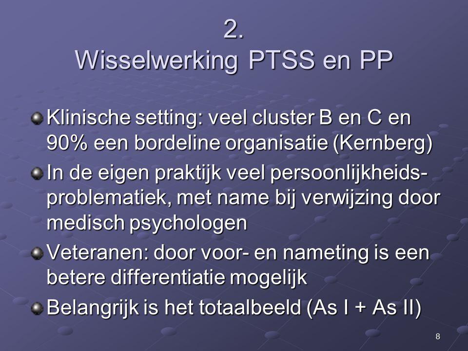 8 2. Wisselwerking PTSS en PP Klinische setting: veel cluster B en C en 90% een bordeline organisatie (Kernberg) In de eigen praktijk veel persoonlijk