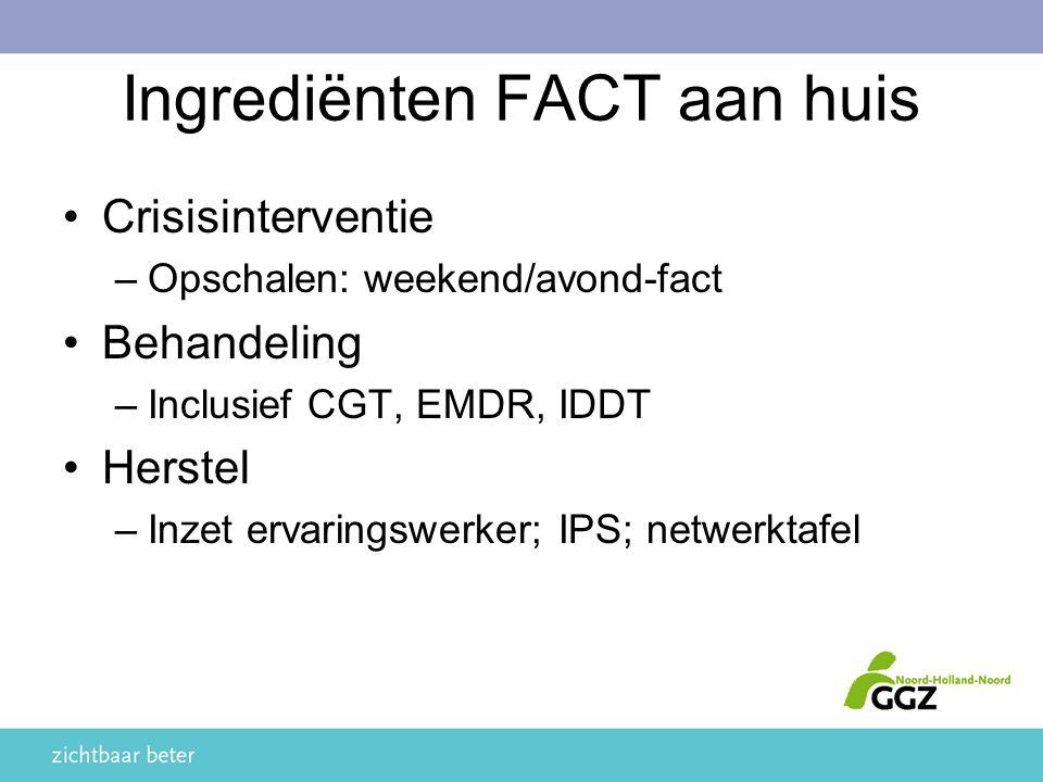 Ingrediënten FACT aan huis Crisisinterventie –Opschalen: weekend/avond-fact Behandeling –Inclusief CGT, EMDR, IDDT Herstel –Inzet ervaringswerker; IPS