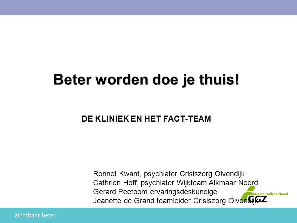 Beter worden doe je thuis! DE KLINIEK EN HET FACT-TEAM Ronnet Kwant, psychiater Crisiszorg Olvendijk Cathrien Hoff, psychiater Wijkteam Alkmaar Noord