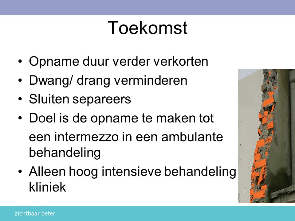Toekomst Opname duur verder verkorten Dwang/ drang verminderen Sluiten separeers Doel is de opname te maken tot een intermezzo in een ambulante behand