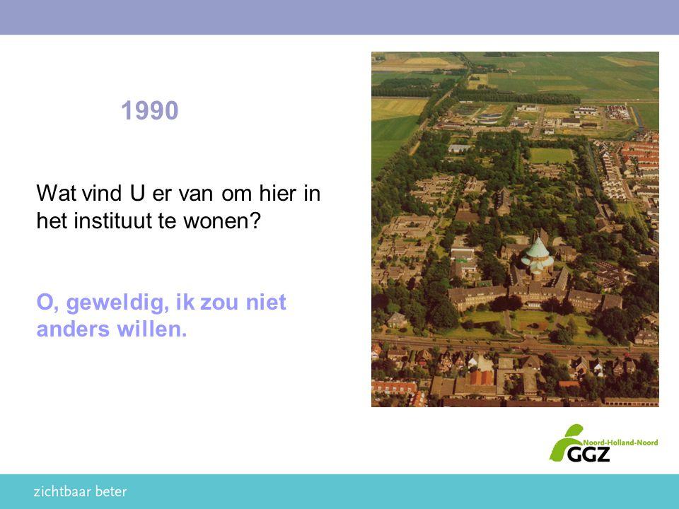 1990 Wat vind U er van om hier in het instituut te wonen? O, geweldig, ik zou niet anders willen.
