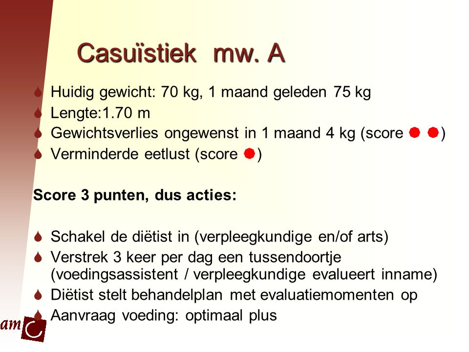 Casuïstiek mw. A  Huidig gewicht: 70 kg, 1 maand geleden 75 kg  Lengte:1.70 m  Gewichtsverlies ongewenst in 1 maand 4 kg (score   )  Verminderde